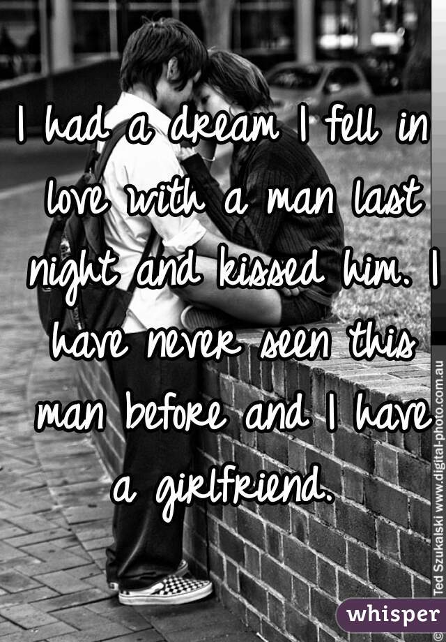 I had a dream I fell in love with a man last night and kissed him. I have never seen this man before and I have a girlfriend.