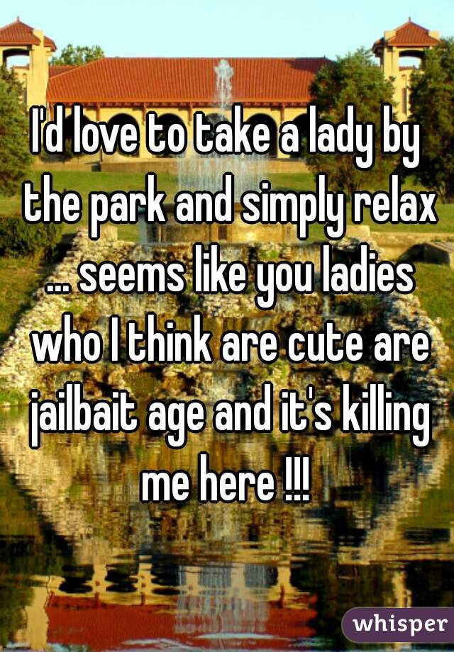 I'd love to take a lady by the park and simply relax ... seems like you ladies who I think are cute are jailbait age and it's killing me here !!!
