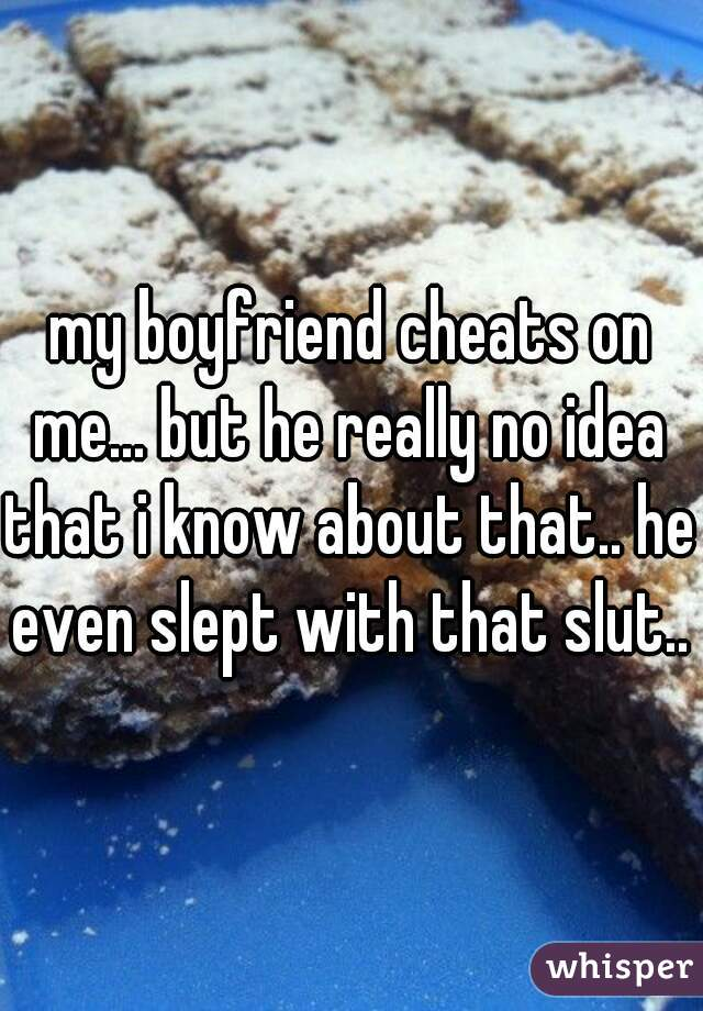 my boyfriend cheats on me... but he really no idea that i know about that.. he even slept with that slut..