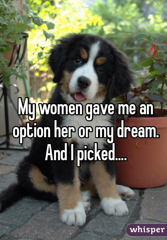 My women gave me an option her or my dream. And I picked....