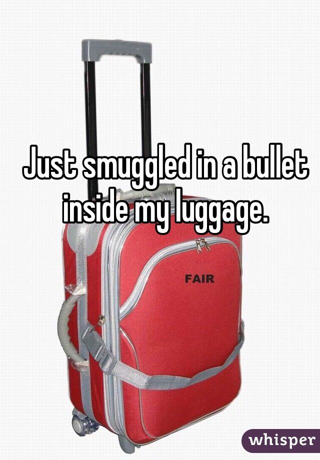 Just smuggled in a bullet inside my luggage.