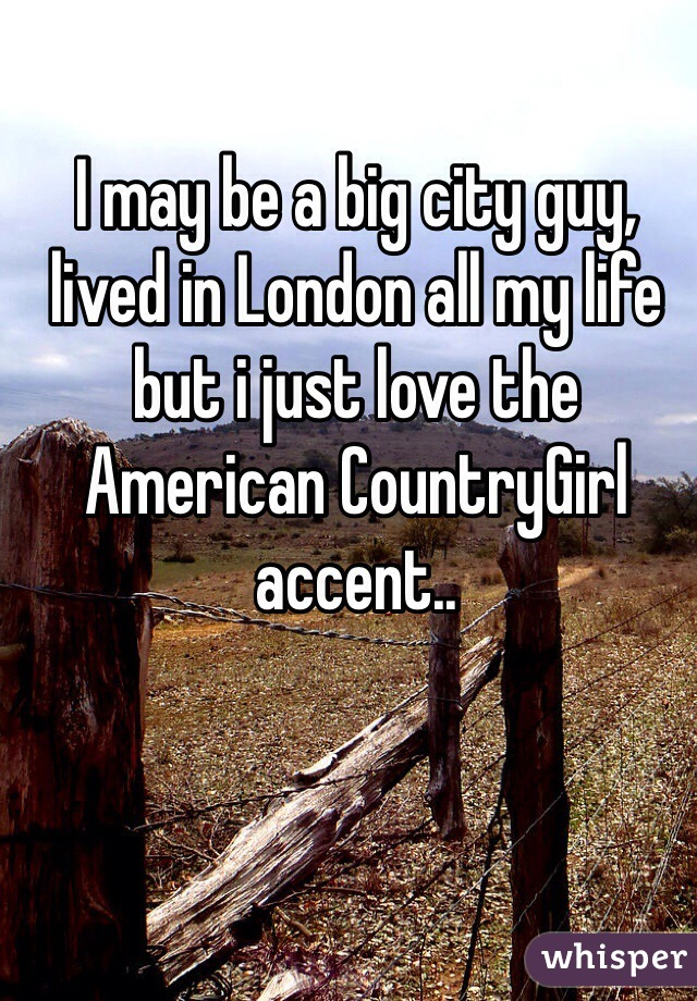 I may be a big city guy, lived in London all my life but i just love the American CountryGirl accent..