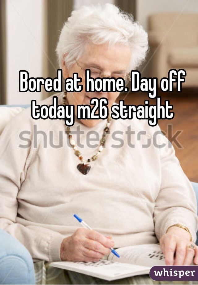 Bored at home. Day off today m26 straight