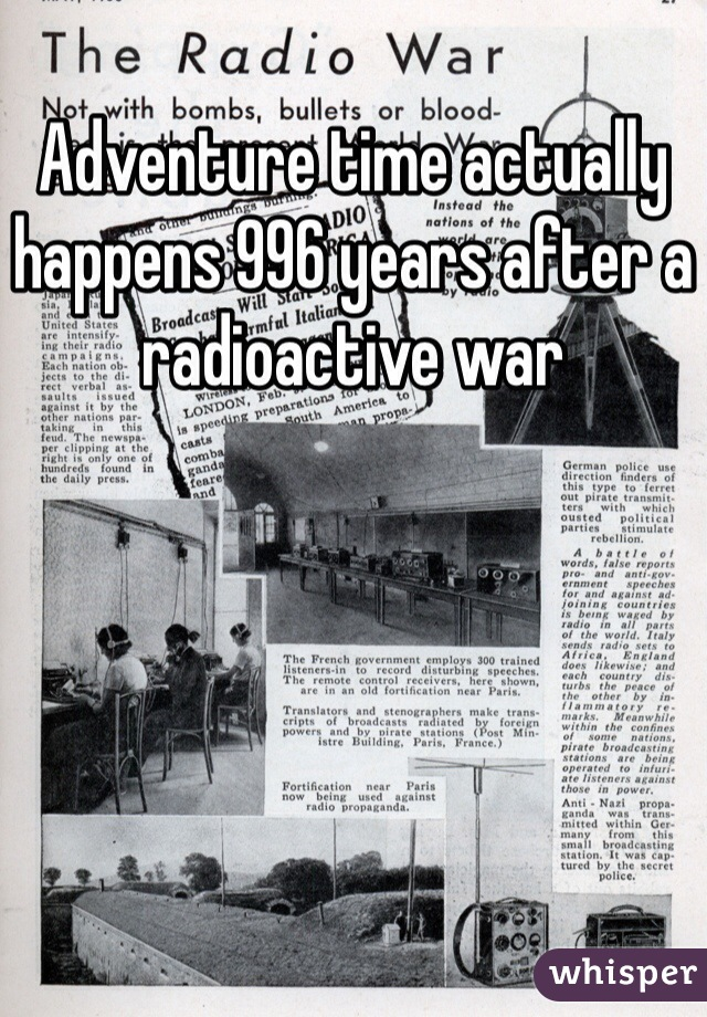 Adventure time actually happens 996 years after a radioactive war