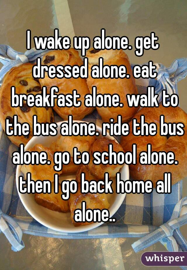 I wake up alone. get dressed alone. eat breakfast alone. walk to the bus alone. ride the bus alone. go to school alone. then I go back home all alone..
