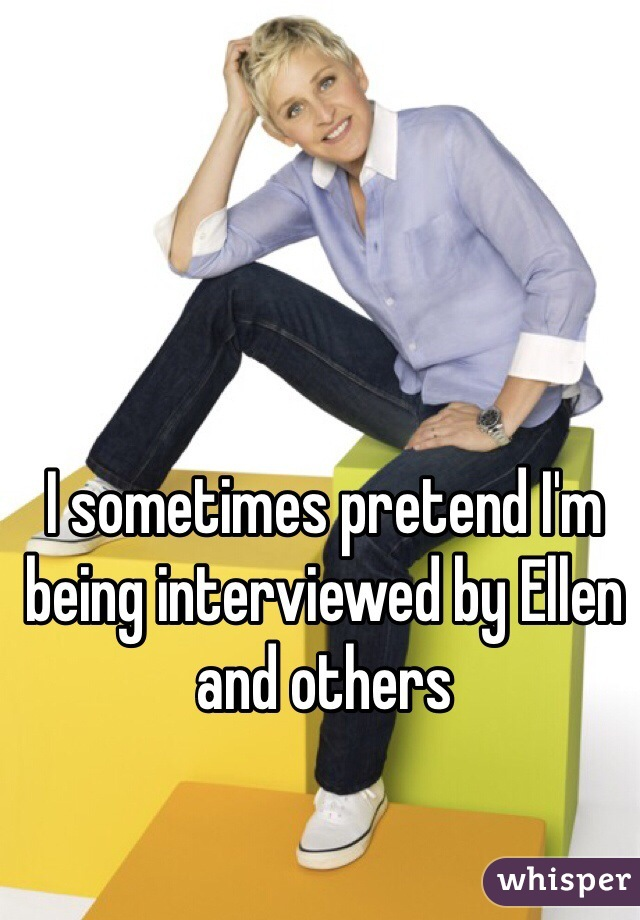 I sometimes pretend I'm being interviewed by Ellen and others