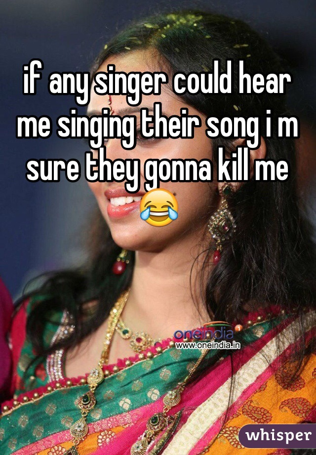 if any singer could hear me singing their song i m sure they gonna kill me 😂