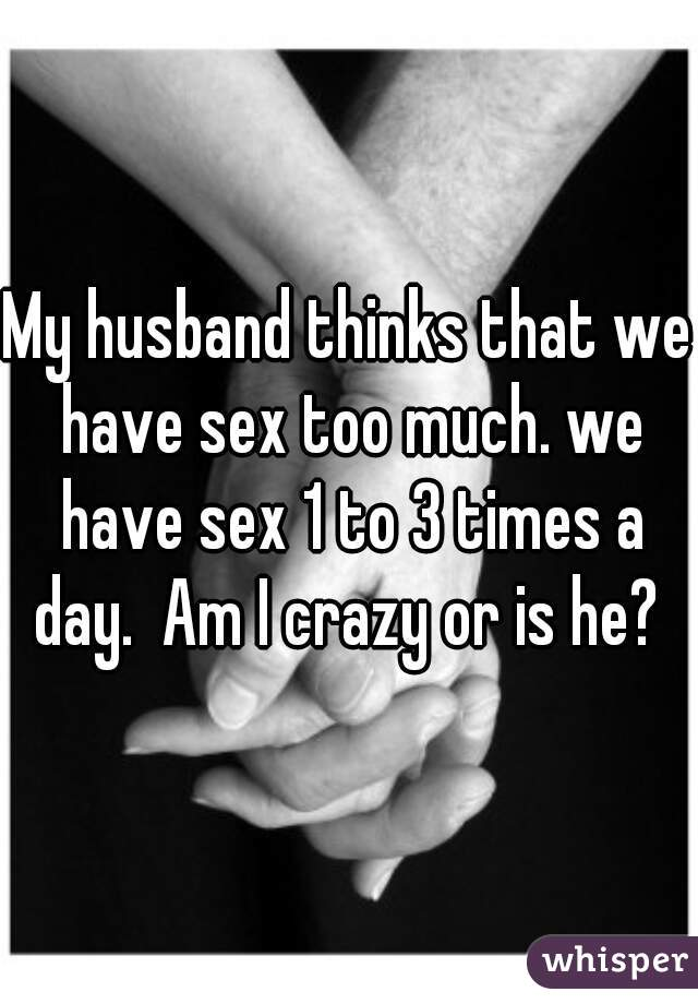 My husband thinks that we have sex too much. we have sex 1 to 3 times a day.  Am I crazy or is he?
