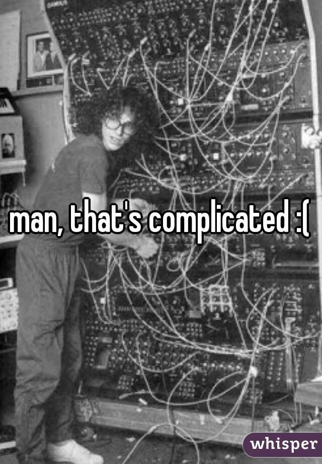 man, that's complicated :(