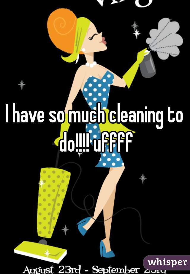 I have so much cleaning to do!!!! uffff