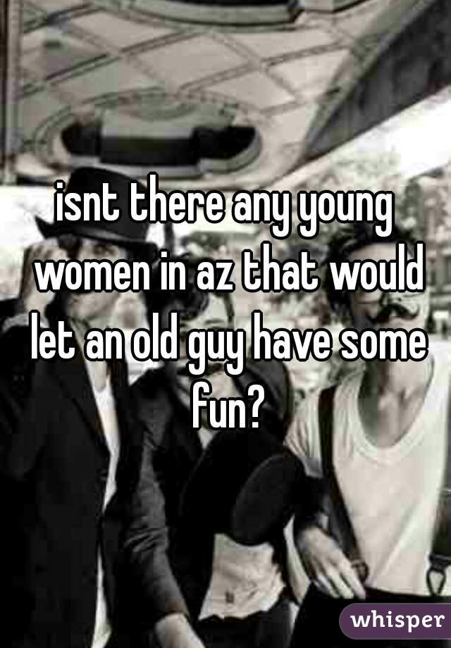 isnt there any young women in az that would let an old guy have some fun?