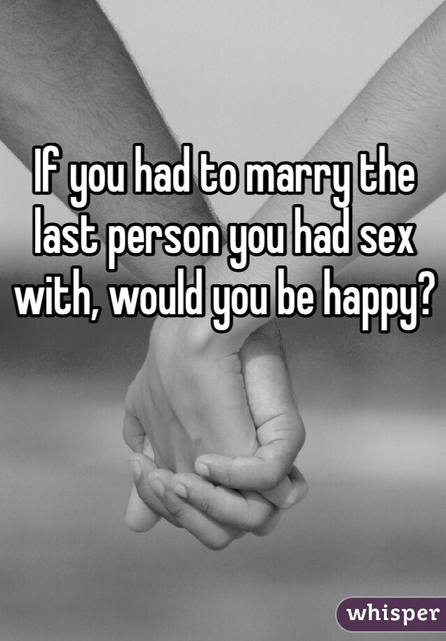 If you had to marry the last person you had sex with, would you be happy?