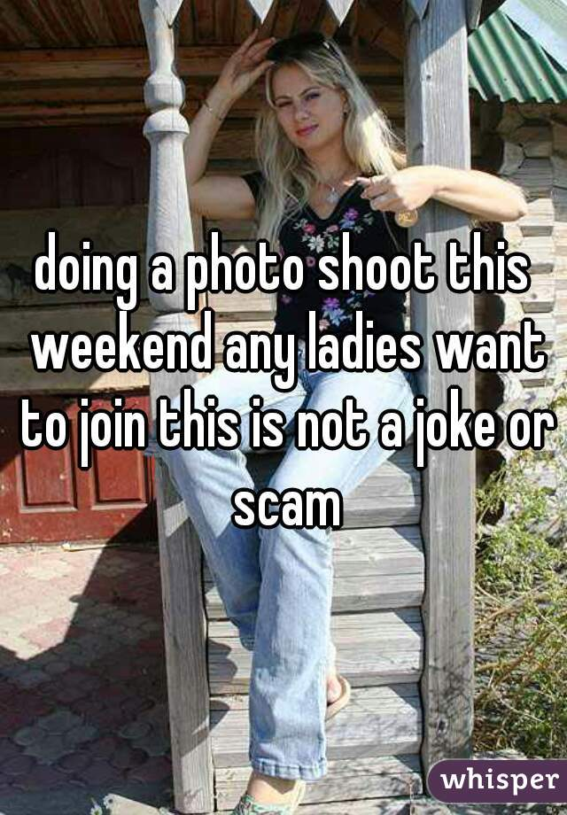 doing a photo shoot this weekend any ladies want to join this is not a joke or scam