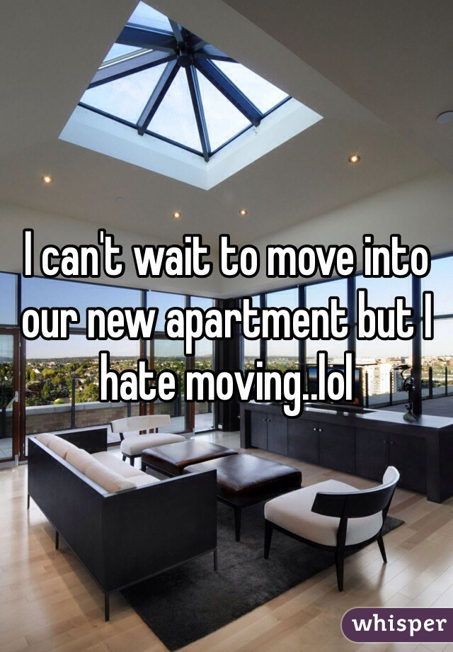 I can't wait to move into our new apartment but I hate moving..lol
