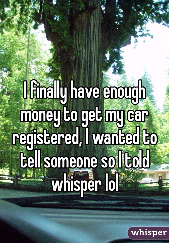 I finally have enough money to get my car registered, I wanted to tell someone so I told whisper lol