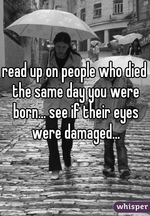 read up on people who died the same day you were born... see if their eyes were damaged...