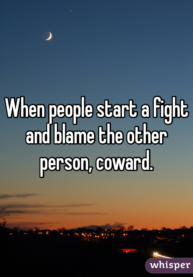 When people start a fight and blame the other person, coward.