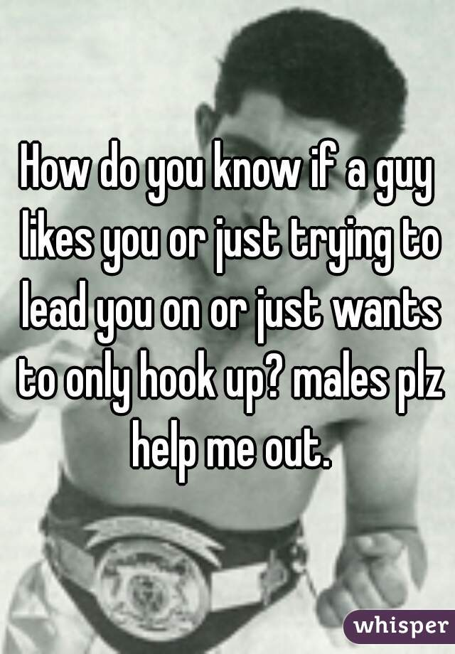 How do you know if a guy likes you or just trying to lead you on or just wants to only hook up? males plz help me out.