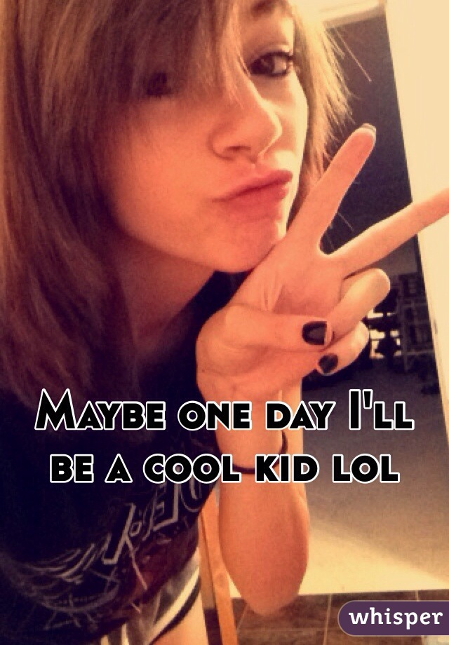 Maybe one day I'll be a cool kid lol