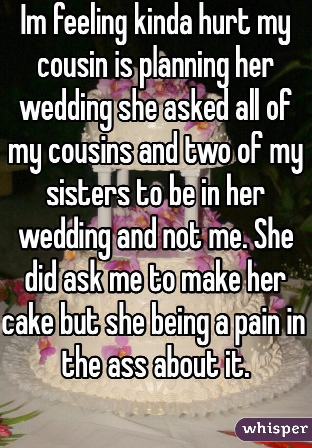 Im feeling kinda hurt my cousin is planning her wedding she asked all of my cousins and two of my sisters to be in her wedding and not me. She did ask me to make her cake but she being a pain in the ass about it.