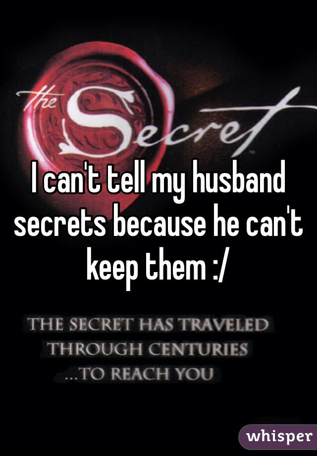 I can't tell my husband secrets because he can't keep them :/