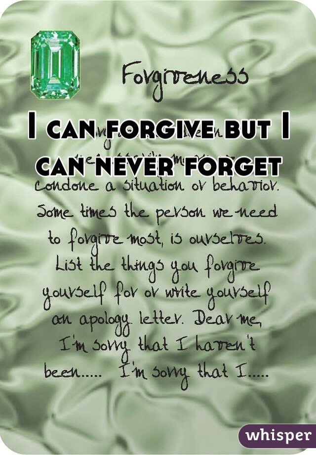 I can forgive but I can never forget