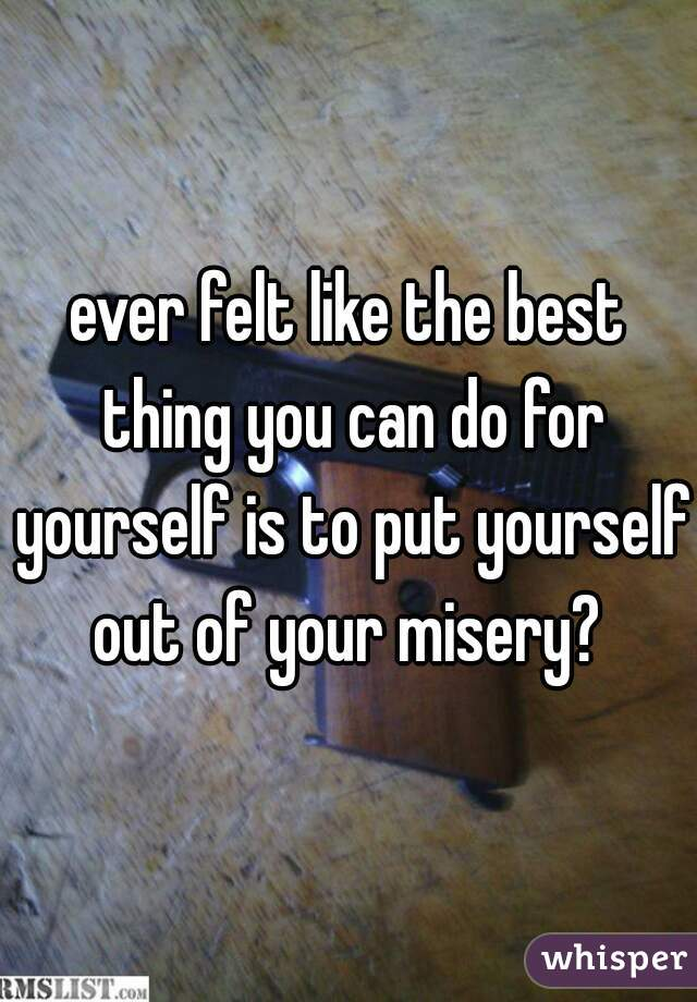 ever felt like the best thing you can do for yourself is to put yourself out of your misery?