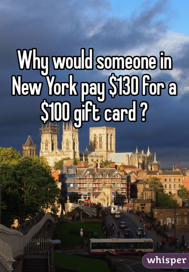 Why would someone in New York pay $130 for a $100 gift card ?