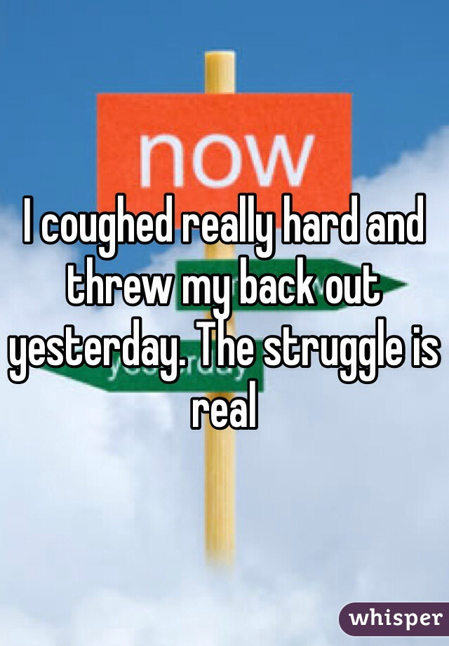 I coughed really hard and threw my back out yesterday. The struggle is real