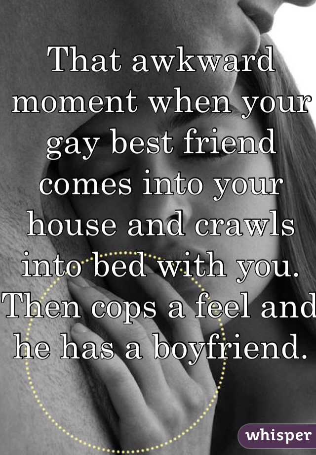 That awkward moment when your gay best friend comes into your house and crawls into bed with you. Then cops a feel and he has a boyfriend.