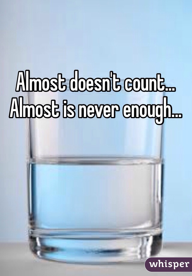 Almost doesn't count... Almost is never enough...