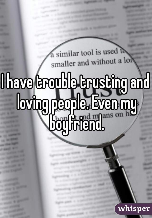 I have trouble trusting and loving people. Even my boyfriend.