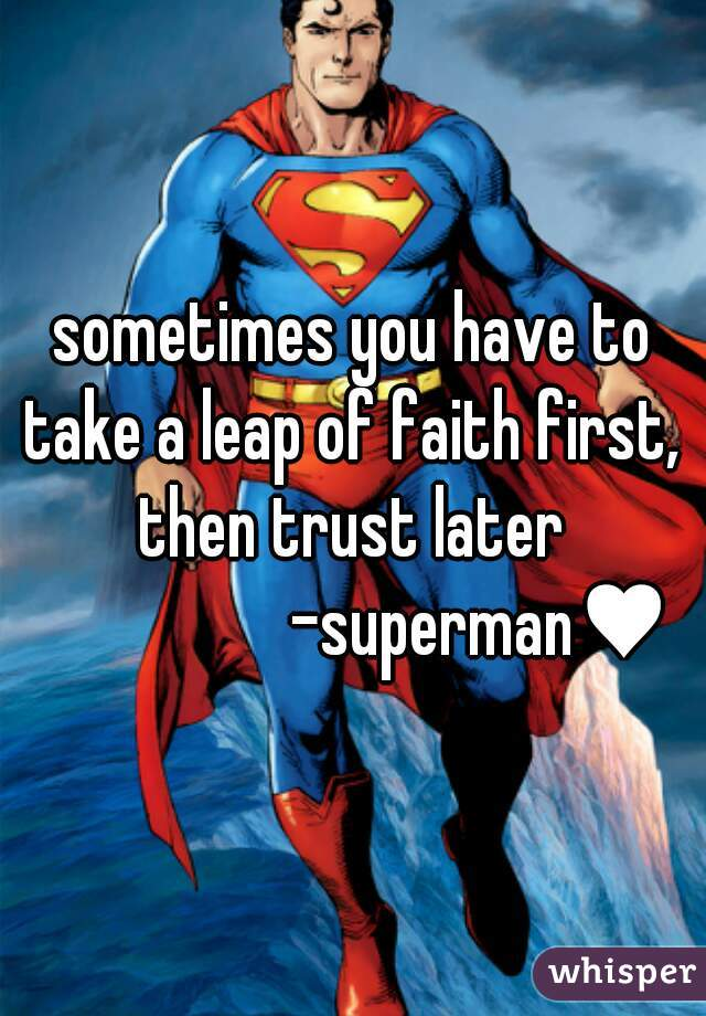 sometimes you have to take a leap of faith first,  then trust later                    -superman♥