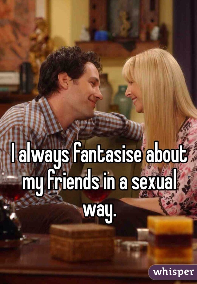 I always fantasise about my friends in a sexual way.