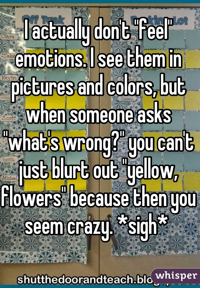 """I actually don't """"feel"""" emotions. I see them in pictures and colors, but when someone asks """"what's wrong?"""" you can't just blurt out """"yellow, flowers"""" because then you seem crazy. *sigh*"""