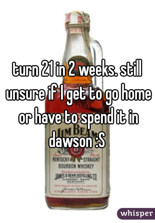 turn 21 in 2 weeks. still unsure if I get to go home or have to spend it in dawson :S