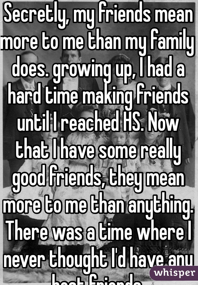 Secretly, my friends mean more to me than my family does. growing up, I had a hard time making friends until I reached HS. Now that I have some really good friends, they mean more to me than anything. There was a time where I never thought I'd have any best friends.