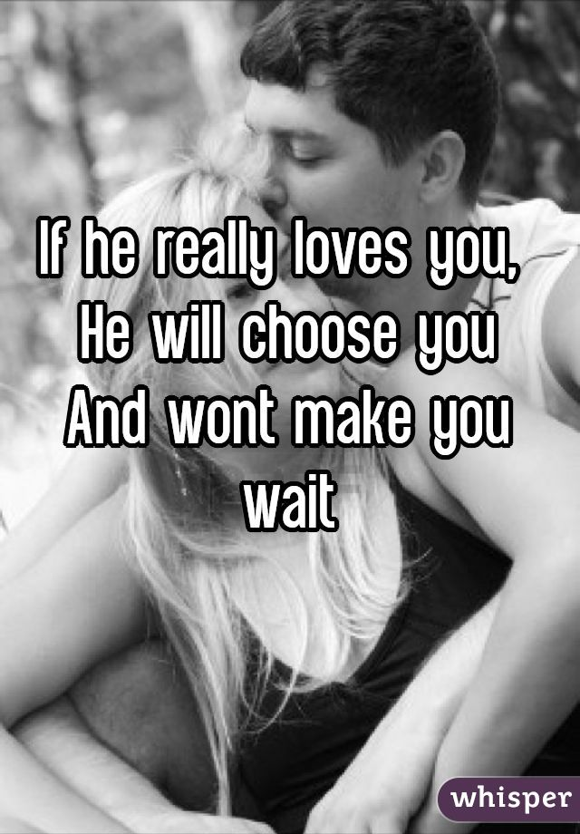 If he really loves you, He will choose youAnd wont make you wait