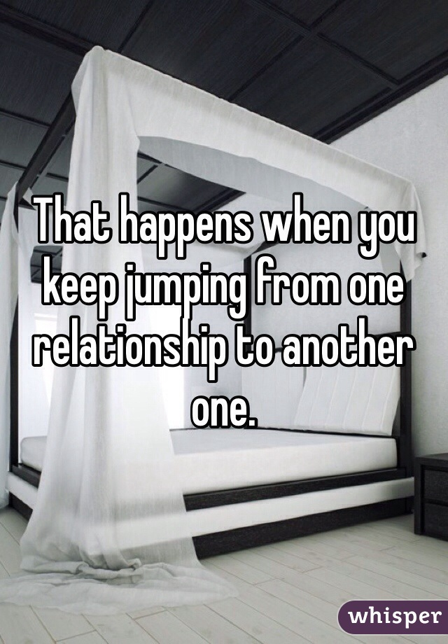 That happens when you keep jumping from one relationship to another one.