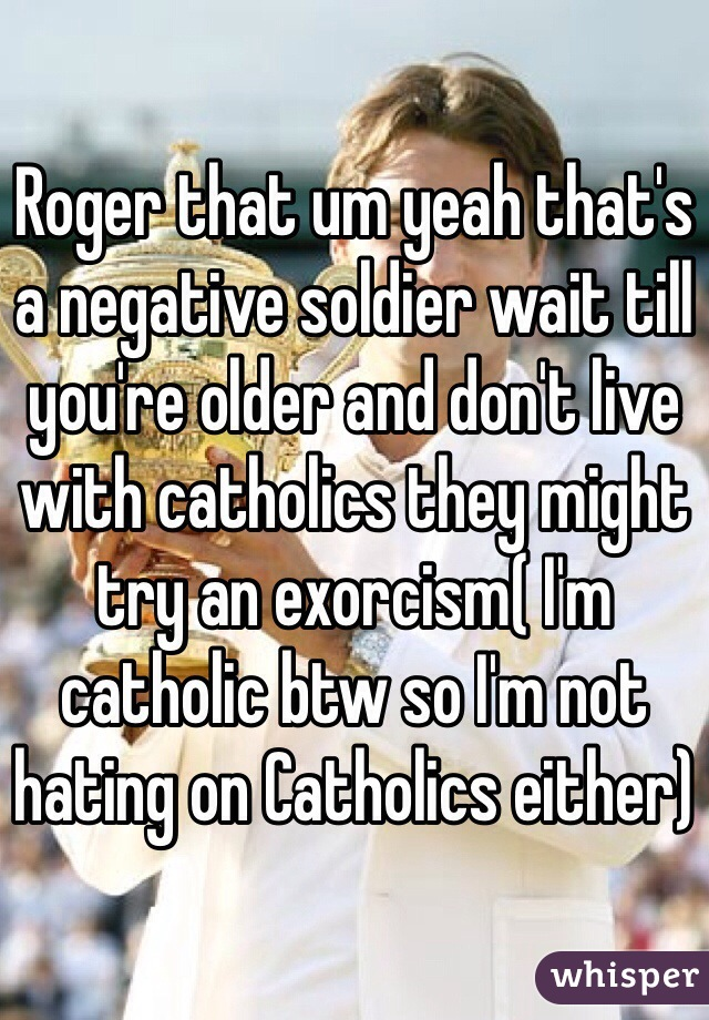 Roger that um yeah that's a negative soldier wait till you're older and don't live with catholics they might try an exorcism( I'm catholic btw so I'm not hating on Catholics either)