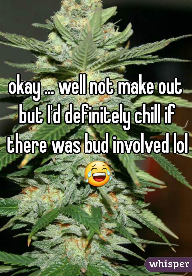 okay ... well not make out but I'd definitely chill if there was bud involved lol 😂