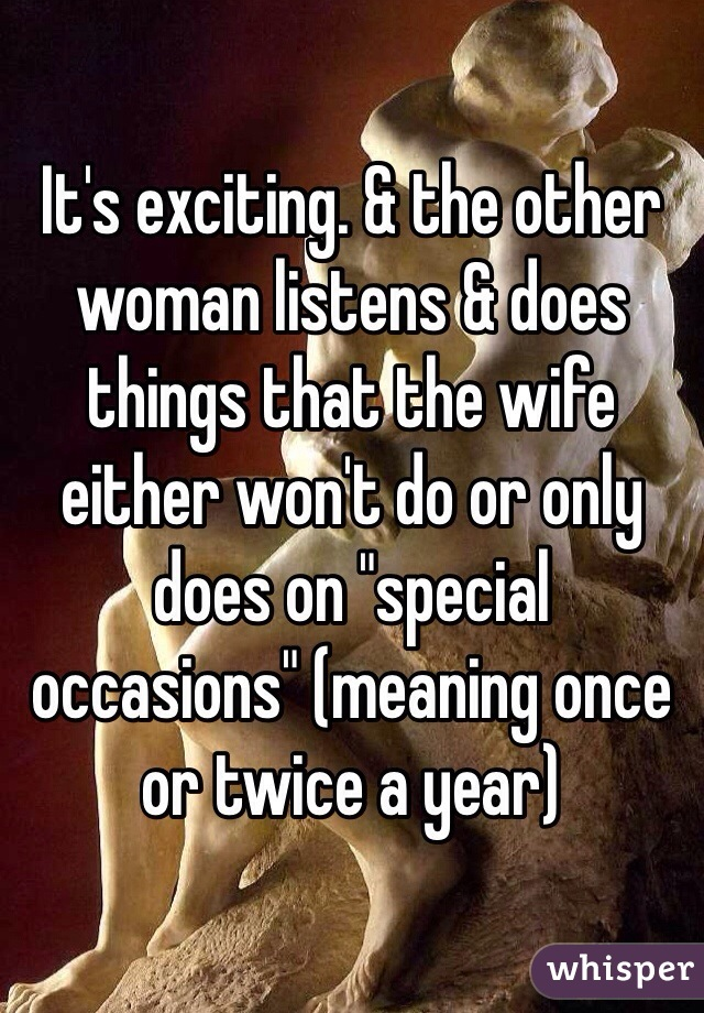 It's exciting  & the other woman listens & does things that