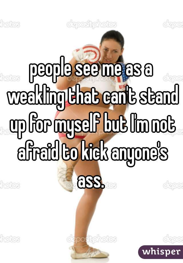 People See Me As A Weakling That Cant Stand Up For Myself But Im