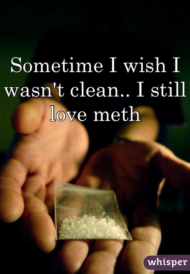 Sometime I wish I wasn't clean.. I still love meth