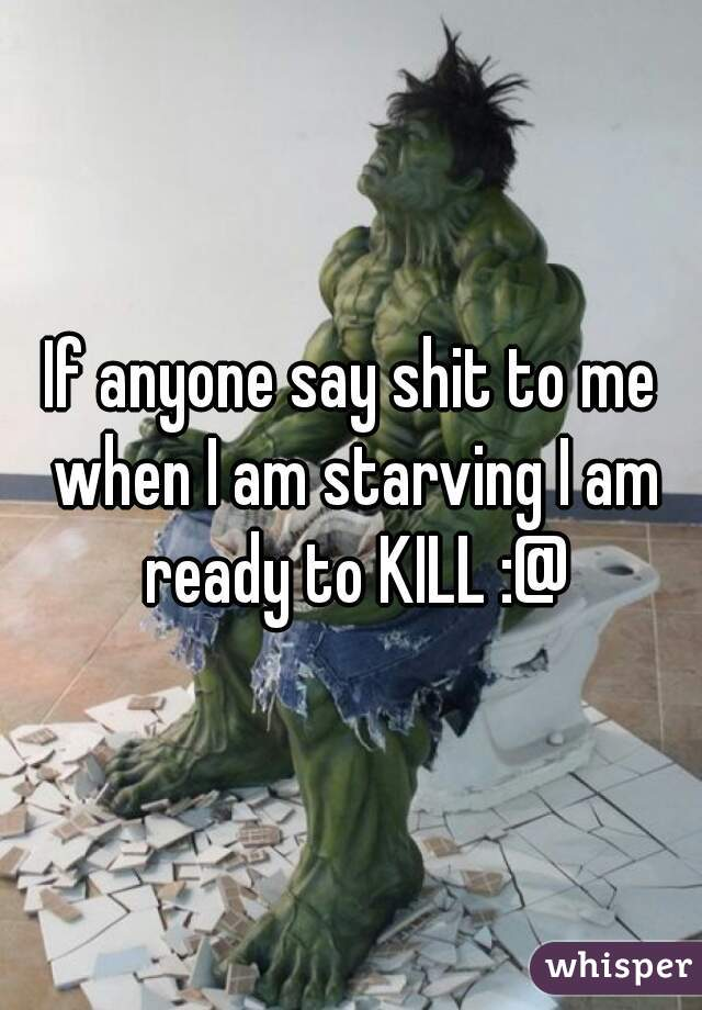 If anyone say shit to me when I am starving I am ready to KILL :@