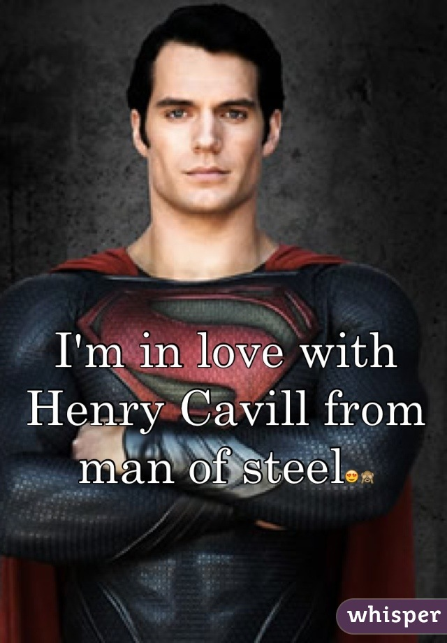 I'm in love with Henry Cavill from  man of steel😍🙈