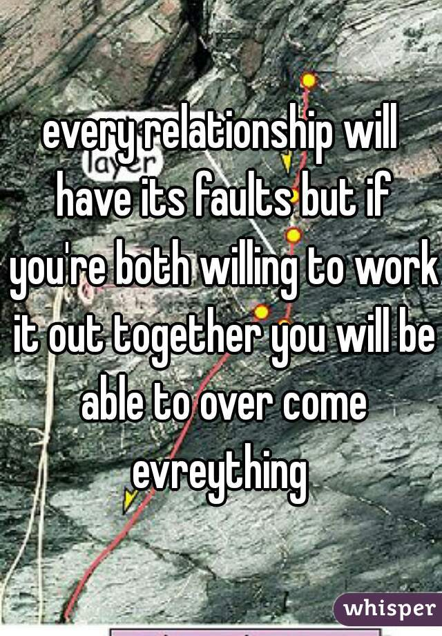 every relationship will have its faults but if you're both willing to work it out together you will be able to over come evreything