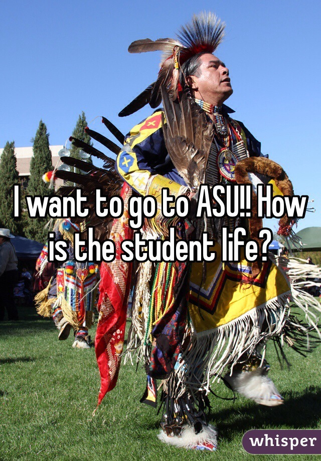 I want to go to ASU!! How is the student life?
