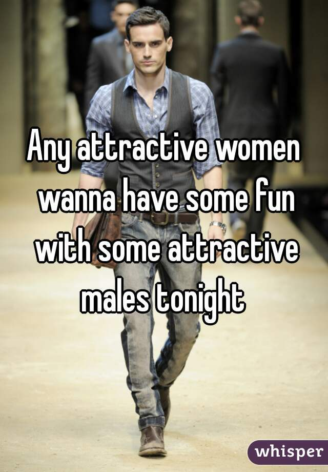 Any attractive women wanna have some fun with some attractive males tonight