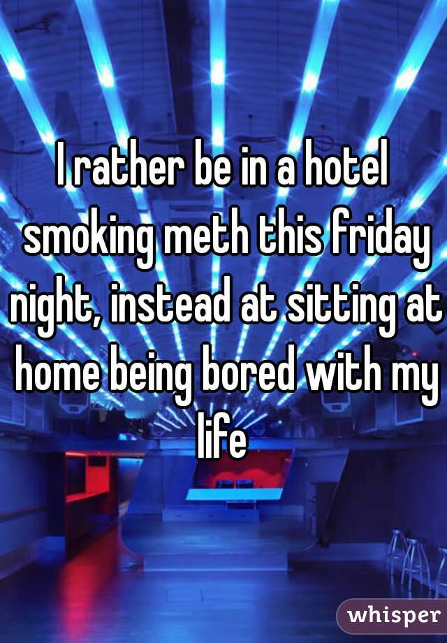 I rather be in a hotel smoking meth this friday night, instead at sitting at home being bored with my life